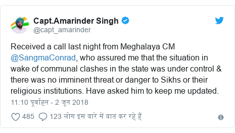 ट्विटर पोस्ट @capt_amarinder: Received a call last night from Meghalaya CM @SangmaConrad, who assured me that the situation in wake of communal clashes in the state was under control & there was no imminent threat or danger to Sikhs or their religious institutions. Have asked him to keep me updated.
