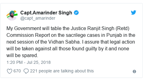 Twitter post by @capt_amarinder: My Government will table the Justice Ranjit Singh (Retd) Commission Report on the sacrilege cases in Punjab in the next session of the Vidhan Sabha. I assure that legal action will be taken against all those found guilty by it and none will be spared.