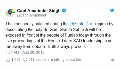 Twitter post by @capt_amarinder: The conspiracy hatched during the @Akali_Dal_ regime by desecrating the holy Sri Guru Granth Sahib Ji will be exposed in front of the people of Punjab today through the live proceedings of the House. I dare SAD leadership to not run away from debate. Truth always prevails.