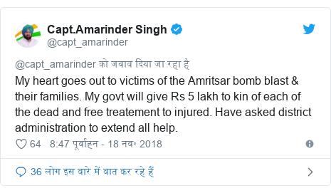ट्विटर पोस्ट @capt_amarinder: My heart goes out to victims of the Amritsar bomb blast & their families. My govt will give Rs 5 lakh to kin of each of the dead and free treatement to injured. Have asked district administration to extend all help.