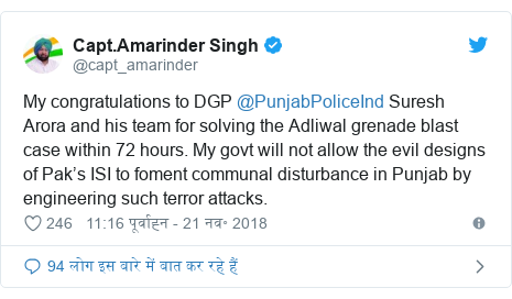 ट्विटर पोस्ट @capt_amarinder: My congratulations to DGP @PunjabPoliceInd Suresh Arora and his team for solving the Adliwal grenade blast case within 72 hours. My govt will not allow the evil designs of Pak's ISI to foment communal disturbance in Punjab by engineering such terror attacks.