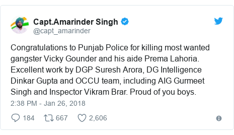 Twitter post by @capt_amarinder: Congratulations to Punjab Police for killing most wanted gangster Vicky Gounder and his aide Prema Lahoria. Excellent work by DGP Suresh Arora, DG Intelligence Dinkar Gupta and OCCU team, including AIG Gurmeet Singh and Inspector Vikram Brar. Proud of you boys.
