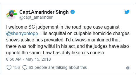 Twitter post by @capt_amarinder: I welcome SC judgement in the road rage case against @sherryontopp. His acquittal on culpable homicide charges shows justice has prevailed. I'd always maintained that there was nothing wilful in his act, and the judges have also upheld the same. Law has duly taken its course.