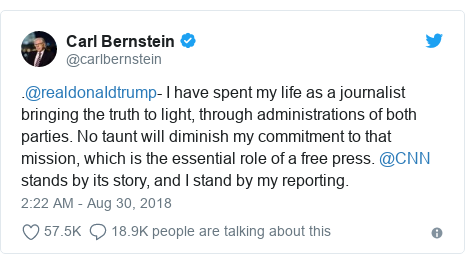Twitter post by @carlbernstein: .@realdonaIdtrump- I have spent my life as a journalist bringing the truth to light, through administrations of both parties. No taunt will diminish my commitment to that mission, which is the essential role of a free press. @CNN stands by its story, and I stand by my reporting.