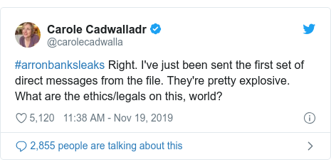 Twitter post by @carolecadwalla: #arronbanksleaks Right. I've just been sent the first set of direct messages from the file. They're pretty explosive. What are the ethics/legals on this, world?