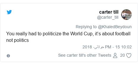 ٹوئٹر پوسٹس @carter_till کے حساب سے: You really had to politicize the World Cup, it's about football not politics