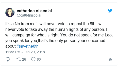 Twitter post by @cat84niscolai: It's a No from me! I will never vote to repeal the 8th,I will never vote to take away the human rights of any person. I will campaign for what is right! You do not speak for me Leo, you speak for you,that's the only person your concerned about.#savethe8th