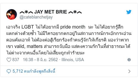 Twitter โพสต์โดย @cateblanchetjay: เอาจริง LGBT ไม่ได้อยากมี pride month  นะ ไม่ได้อยากรู้สึกแตกต่างด้วยซ้ำ ไม่มีใครอยากตกอยู่ในสถานการณ์กระอักกระอ่วนตอนคัมเอาท์ ไม่ต้องต่อสู้เรียกร้องถ้าคนรู้จักให้เกียรติ มองว่าพวกเขา valid, matters สามารถจับมือ แสดงความรักในที่สาธารณะได้ไม่ต่างจากคนอื่นโดยไม่เสี่ยงถูกทำร้ายนะ