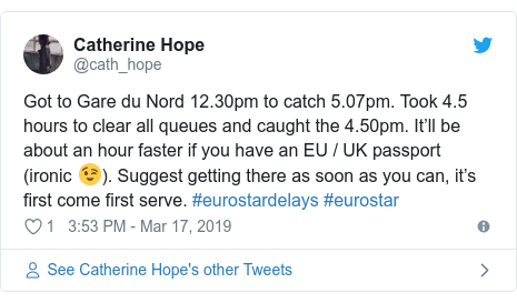 Twitter post by @cath_hope: Got to Gare du Nord 12.30pm to catch 5.07pm. Took 4.5 hours to clear all queues and caught the 4.50pm. It'll be about an hour faster if you have an EU / UK passport (ironic 😉). Suggest getting there as soon as you can, it's first come first serve. #eurostardelays #eurostar