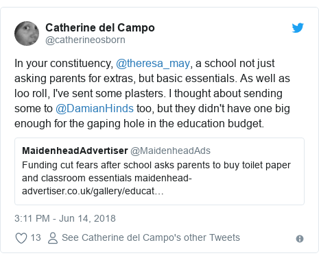 Twitter post by @catherineosborn: In your constituency, @theresa_may, a school not just asking parents for extras, but basic essentials. As well as loo roll, I've sent some plasters. I thought about sending some to @DamianHinds too, but they didn't have one big enough for the gaping hole in the education budget.