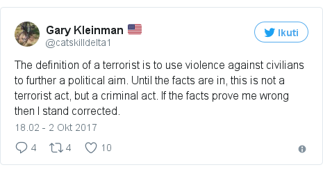 Twitter pesan oleh @catskilldelta1: The definition of a terrorist is to use violence against civilians to further a political aim. Until the facts are in, this is not a terrorist act, but a criminal act. If the facts prove me wrong then I stand corrected.