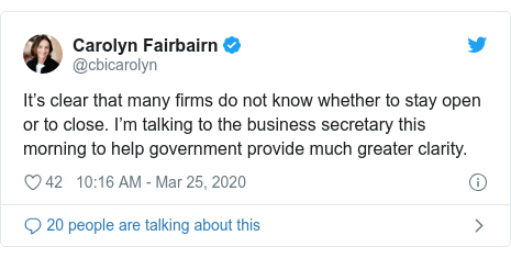Twitter post by @cbicarolyn: It's clear that many firms do not know whether to stay open or to close. I'm talking to the business secretary this morning to help government provide much greater clarity.