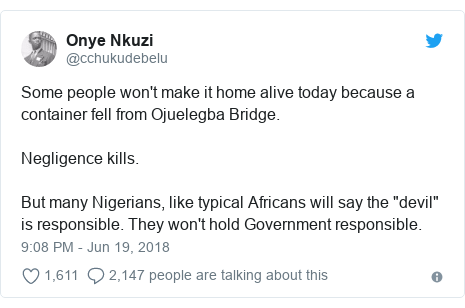 "Twitter post by @cchukudebelu: Some people won't make it home alive today because a container fell from Ojuelegba Bridge.Negligence kills.But many Nigerians, like typical Africans will say the ""devil"" is responsible. They won't hold Government responsible."