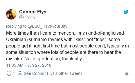 """Twitter post by @cflyssy: More times than I care to mention... my (kind-of-anglicised Ukrainian) surname rhymes with """"kiss"""" not """"tries"""", some people get it right first time but most people don't, typically in some situation where lots of people are there to hear the mistake. Not at graduation, thankfully."""