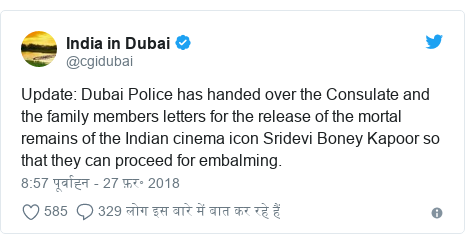 ट्विटर पोस्ट @cgidubai: Update  Dubai Police has handed over the Consulate and the family members letters for the release of the mortal remains of the Indian cinema icon Sridevi Boney Kapoor so that they can proceed for embalming.