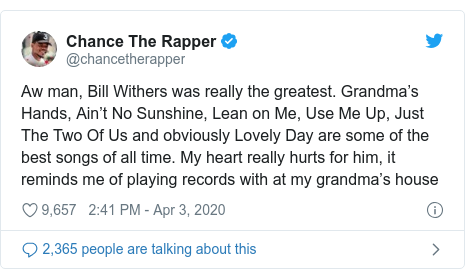 Twitter post by @chancetherapper: Aw man, Bill Withers was really the greatest. Grandma's Hands, Ain't No Sunshine, Lean on Me, Use Me Up, Just The Two Of Us and obviously Lovely Day are some of the best songs of all time. My heart really hurts for him, it reminds me of playing records with at my grandma's house