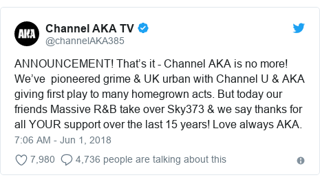 Twitter post by @channelAKA385: ANNOUNCEMENT! That's it - Channel AKA is no more! We've  pioneered grime & UK urban with Channel U & AKA giving first play to many homegrown acts. But today our friends Massive R&B take over Sky373 & we say thanks for all YOUR support over the last 15 years! Love always AKA.