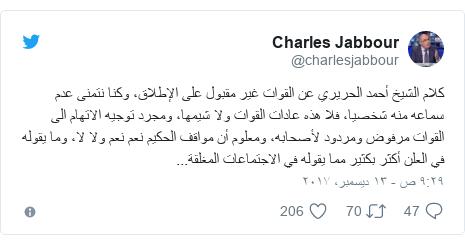 تويتر رسالة بعث بها @charlesjabbour: كلام الشيخ أحمد الحريري عن القوات غير مقبول على الإطلاق، وكنا نتمنى عدم سماعه منه شخصيا، فلا هذه عادات القوات ولا شيمها، ومجرد توجيه الاتهام الى القوات مرفوض ومردود لأصحابه، ومعلوم أن مواقف الحكيم نعم نعم ولا لا، وما يقوله في العلن أكثر بكثير مما يقوله في الاجتماعات المغلقة...