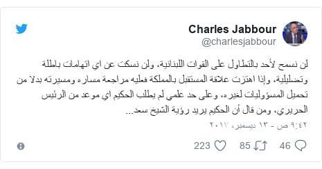تويتر رسالة بعث بها @charlesjabbour: لن نسمح لأحد بالتطاول على القوات اللبنانية، ولن نسكت عن اي اتهامات باطلة وتضليلية، وإذا اهتزت علاقة المستقبل بالمملكة فعليه مراجعة مساره ومسيرته بدلا من تحميل المسؤوليات لغيره، وعلى حد علمي لم يطلب الحكيم اي موعد من الرئيس الحريري، ومن قال أن الحكيم يريد رؤية الشيخ سعد...