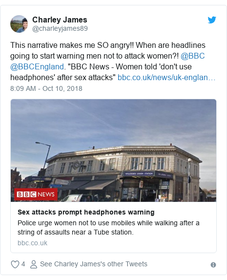 """Twitter post by @charleyjames89: This narrative makes me SO angry!! When are headlines going to start warning men not to attack women?! @BBC @BBCEngland. """"BBC News - Women told 'don't use headphones' after sex attacks"""""""