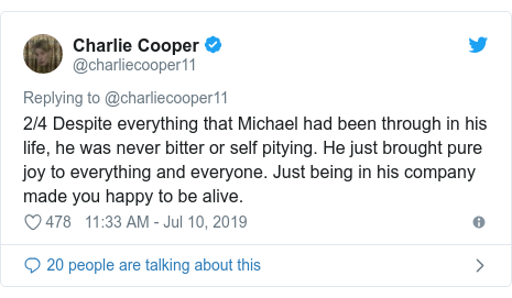 Twitter post by @charliecooper11: 2/4 Despite everything that Michael had been through in his life, he was never bitter or self pitying. He just brought pure joy to everything and everyone. Just being in his company made you happy to be alive.