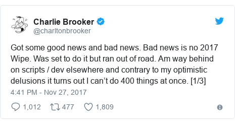 Twitter post by @charltonbrooker: Got some good news and bad news. Bad news is no 2017 Wipe. Was set to do it but ran out of road. Am way behind on scripts / dev elsewhere and contrary to my optimistic delusions it turns out I can't do 400 things at once. [1/3]