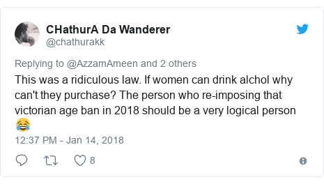 Twitter post by @chathurakk: This was a ridiculous law. If women can drink alchol why can't they purchase? The person who re-imposing that victorian age ban in 2018 should be a very logical person 😂