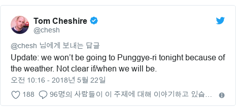 Twitter post by @chesh: Update  we won't be going to Punggye-ri tonight because of the weather. Not clear if/when we will be.