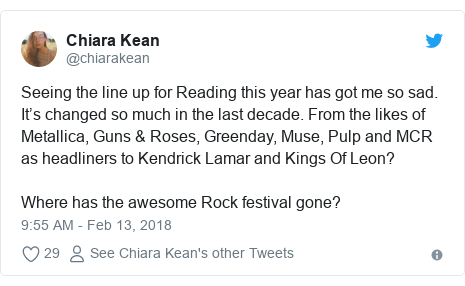 Twitter post by @chiarakean: Seeing the line up for Reading this year has got me so sad. It's changed so much in the last decade. From the likes of Metallica, Guns & Roses, Greenday, Muse, Pulp and MCR as headliners to Kendrick Lamar and Kings Of Leon?Where has the awesome Rock festival gone?