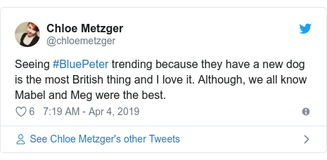 Twitter post by @chloemetzger: Seeing #BluePeter trending because they have a new dog is the most British thing and I love it. Although, we all know Mabel and Meg were the best.