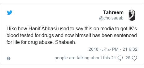 ٹوئٹر پوسٹس @choisaaab کے حساب سے: I like how Hanif Abbasi used to say this on media to get IK's blood tested for drugs and now himself has been sentenced for life for drug abuse. Shabash.