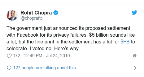 Twitter post by @chopraftc: The government just announced its proposed settlement with Facebook for its privacy failures. $5 billion sounds like a lot, but the fine print in the settlement has a lot for $FB to celebrate. I voted no. Here's why.