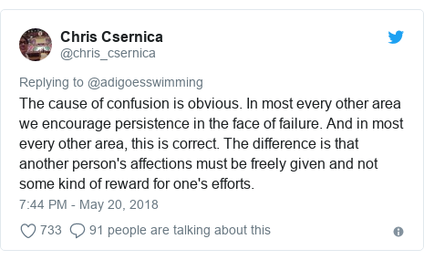 Twitter post by @chris_csernica: The cause of confusion is obvious. In most every other area we encourage persistence in the face of failure. And in most every other area, this is correct. The difference is that another person's affections must be freely given and not some kind of reward for one's efforts.