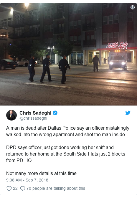 Twitter post by @chrissadeghi: A man is dead after Dallas Police say an officer mistakingly walked into the wrong apartment and shot the man inside.DPD says officer just got done working her shift and returned to her home at the South Side Flats just 2 blocks from PD HQ.Not many more details at this time.