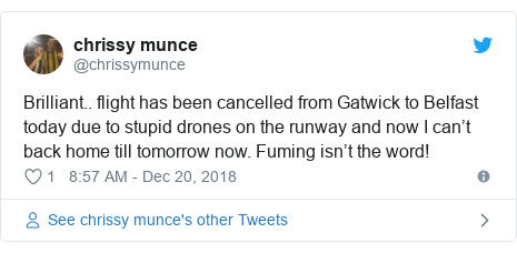 Twitter post by @chrissymunce: Brilliant.. flight has been cancelled from Gatwick to Belfast today due to stupid drones on the runway and now I can't back home till tomorrow now. Fuming isn't the word!