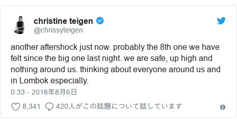 Twitter post by @chrissyteigen: another aftershock just now. probably the 8th one we have felt since the big one last night. we are safe, up high and nothing around us. thinking about everyone around us and in Lombok especially.