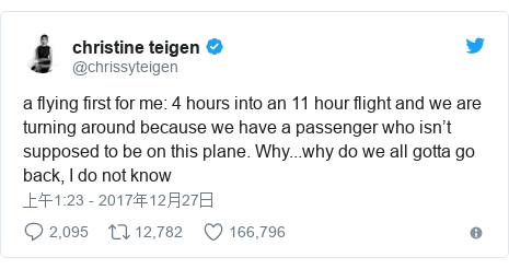 Twitter 用户名 @chrissyteigen: a flying first for me  4 hours into an 11 hour flight and we are turning around because we have a passenger who isn't supposed to be on this plane. Why...why do we all gotta go back, I do not know