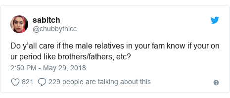 Twitter post by @chubbythicc: Do y'all care if the male relatives in your fam know if your on ur period like brothers/fathers, etc?