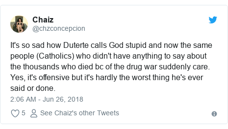 Twitter post by @chzconcepcion: It's so sad how Duterte calls God stupid and now the same people (Catholics) who didn't have anything to say about the thousands who died bc of the drug war suddenly care. Yes, it's offensive but it's hardly the worst thing he's ever said or done.