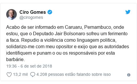Twitter post de @cirogomes: Acabo de ser informado em Caruaru, Pernambuco, onde estou, que o Deputado Jair Bolsonaro sofreu um ferimento a faca. Repudio a violência como linguagem politica, solidarizo-me com meu opositor e exijo que as autoridades identifiquem e punam o ou os responsáveis por esta barbárie.