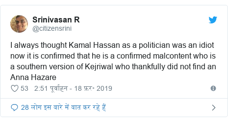 ट्विटर पोस्ट @citizensrini: I always thought Kamal Hassan as a politician was an idiot now it is confirmed that he is a confirmed malcontent who is a southern version of Kejriwal who thankfully did not find an Anna Hazare