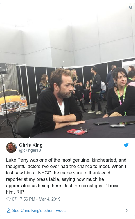 Twitter post by @ckinger13: Luke Perry was one of the most genuine, kindhearted, and thoughtful actors I've ever had the chance to meet. When I last saw him at NYCC, he made sure to thank each reporter at my press table, saying how much he appreciated us being there. Just the nicest guy. I'll miss him. RIP.