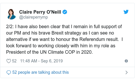 Twitter post by @claireperrymp: 2/2  I have also been clear that I remain in full support of our PM and his brave Brexit strategy as I can see no alternative if we want to honour the Referendum result.  I look forward to working closely with him in my role as President of the UN Climate COP in 2020.