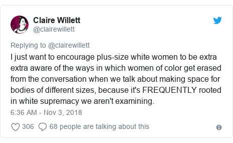Twitter post by @clairewillett: I just want to encourage plus-size white women to be extra extra aware of the ways in which women of color get erased from the conversation when we talk about making space for bodies of different sizes, because it's FREQUENTLY rooted in white supremacy we aren't examining.