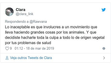Twitter post de @clara_link: Lo inaceptable es que involucres a un movimiento que lleva haciendo grandes cosas por los animales. Y que decidiste hacharle toda la culpa a todo lo de origen vegetal por tus problemas de salud