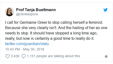 Twitter post by @cliodiaspora: I call for Germaine Greer to stop calling herself a feminist. Because she very clearly isn't. And the hailing of her as one needs to stop. It should have stopped a long time ago, really, but now is certainly a good time to really do it.