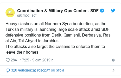 Twitter пост, автор: @cmoc_sdf: Heavy clashes on all Northern Syria border-line, as the Turkish military is launching large scale attack amid SDF defensive positions from Derik, Qamishli, Derbasiya, Ras al-Ain, Tal-Abyad to Jarablus.The attacks also target the civilians to enforce them to leave their homes