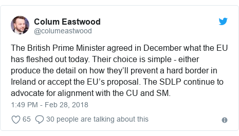 Twitter post by @columeastwood: The British Prime Minister agreed in December what the EU has fleshed out today. Their choice is simple - either produce the detail on how they'll prevent a hard border in Ireland or accept the EU's proposal. The SDLP continue to advocate for alignment with the CU and SM.