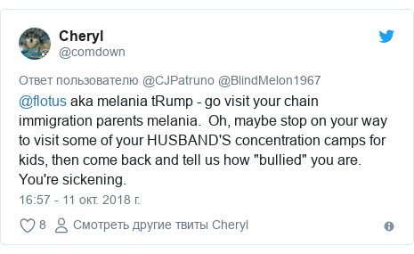 "Twitter пост, автор: @comdown: @flotus aka melania tRump - go visit your chain immigration parents melania.  Oh, maybe stop on your way to visit some of your HUSBAND'S concentration camps for kids, then come back and tell us how ""bullied"" you are. You're sickening."