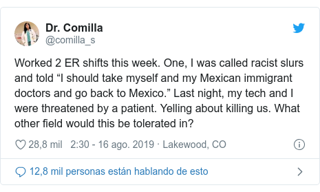"""Publicación de Twitter por @comilla_s: Worked 2 ER shifts this week. One, I was called racist slurs and told """"I should take myself and my Mexican immigrant doctors and go back to Mexico."""" Last night, my tech and I were threatened by a patient. Yelling about killing us. What other field would this be tolerated in?"""